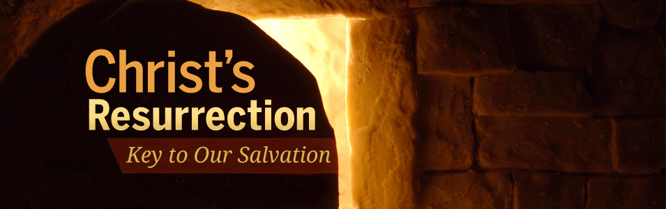 Christ's Resurrection: Key To Our Salvation