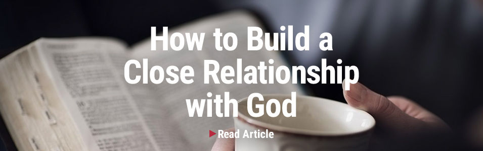 How To Build A Close Relationship With God